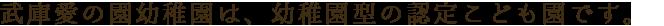武庫愛の園幼稚園は、幼稚園型認定こども園です。